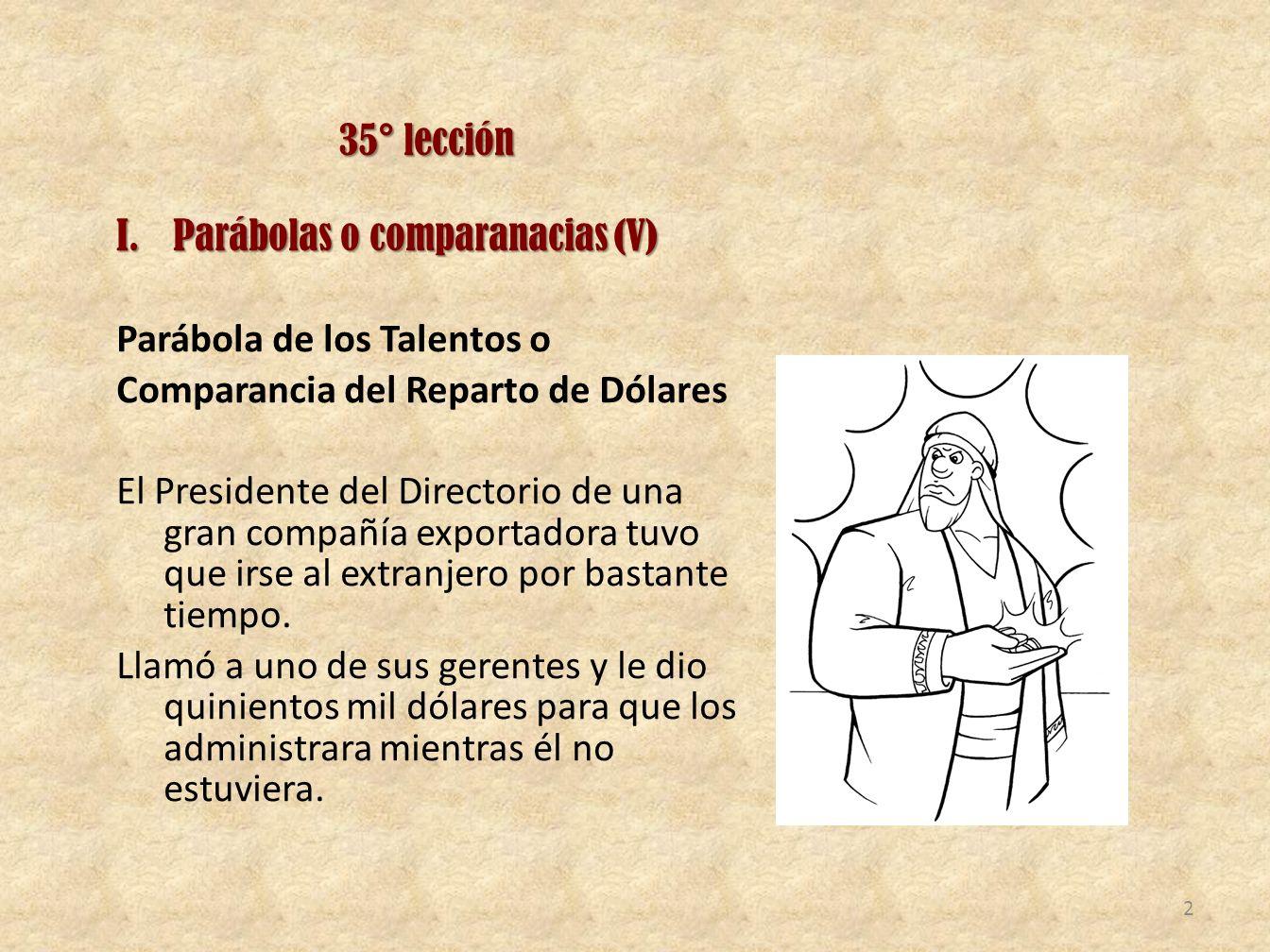 35° lección Parábolas o comparanacias (V) Parábola de los Talentos o. Comparancia del Reparto de Dólares.