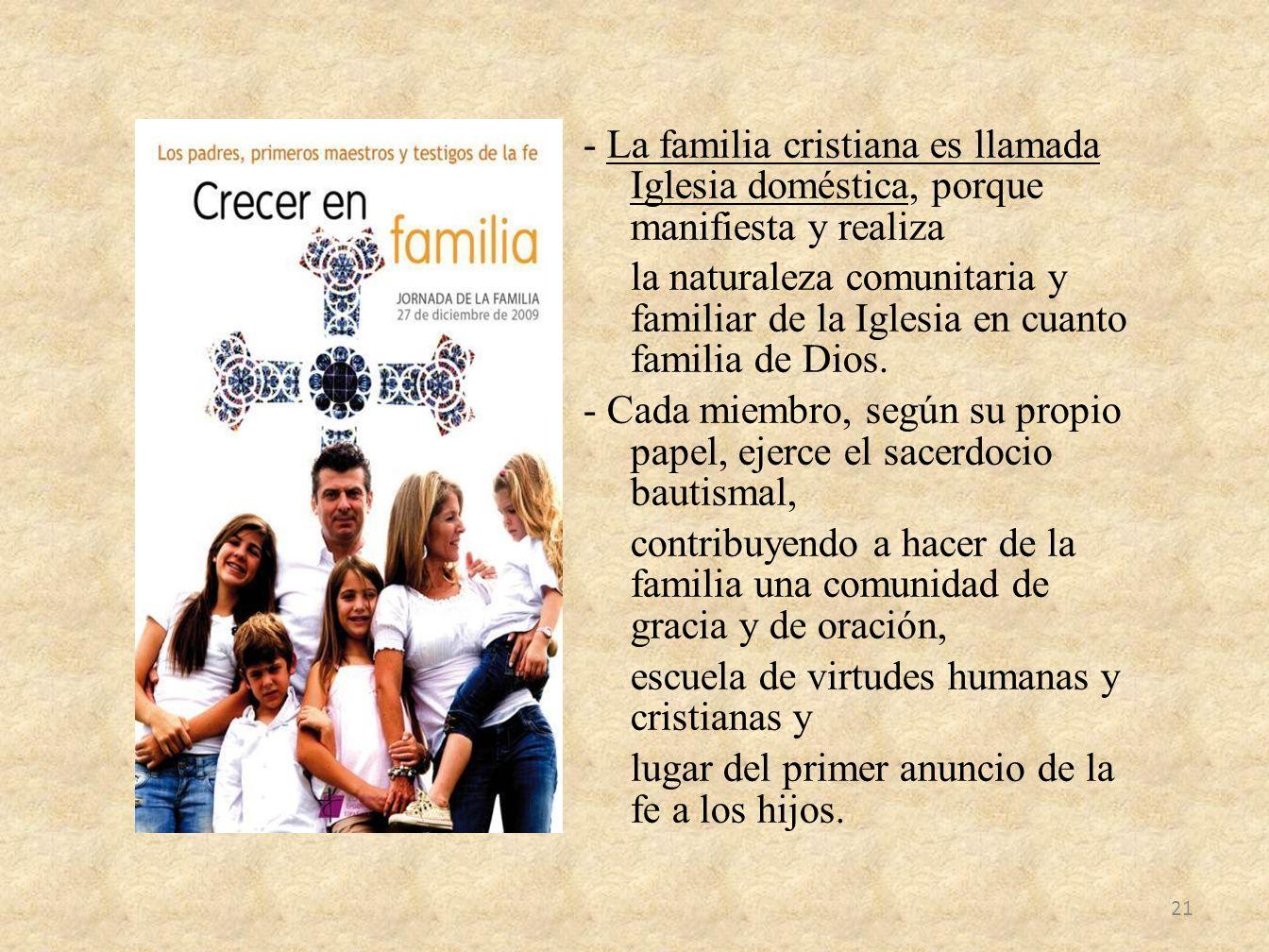 - La familia cristiana es llamada Iglesia doméstica, porque manifiesta y realiza la naturaleza comunitaria y familiar de la Iglesia en cuanto familia de Dios.