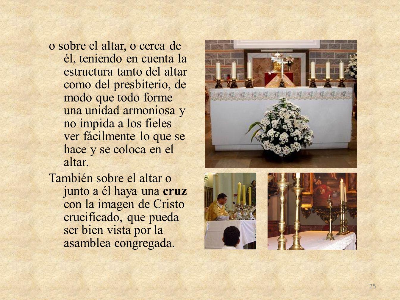 o sobre el altar, o cerca de él, teniendo en cuenta la estructura tanto del altar como del presbiterio, de modo que todo forme una unidad armoniosa y no impida a los fieles ver fácilmente lo que se hace y se coloca en el altar.