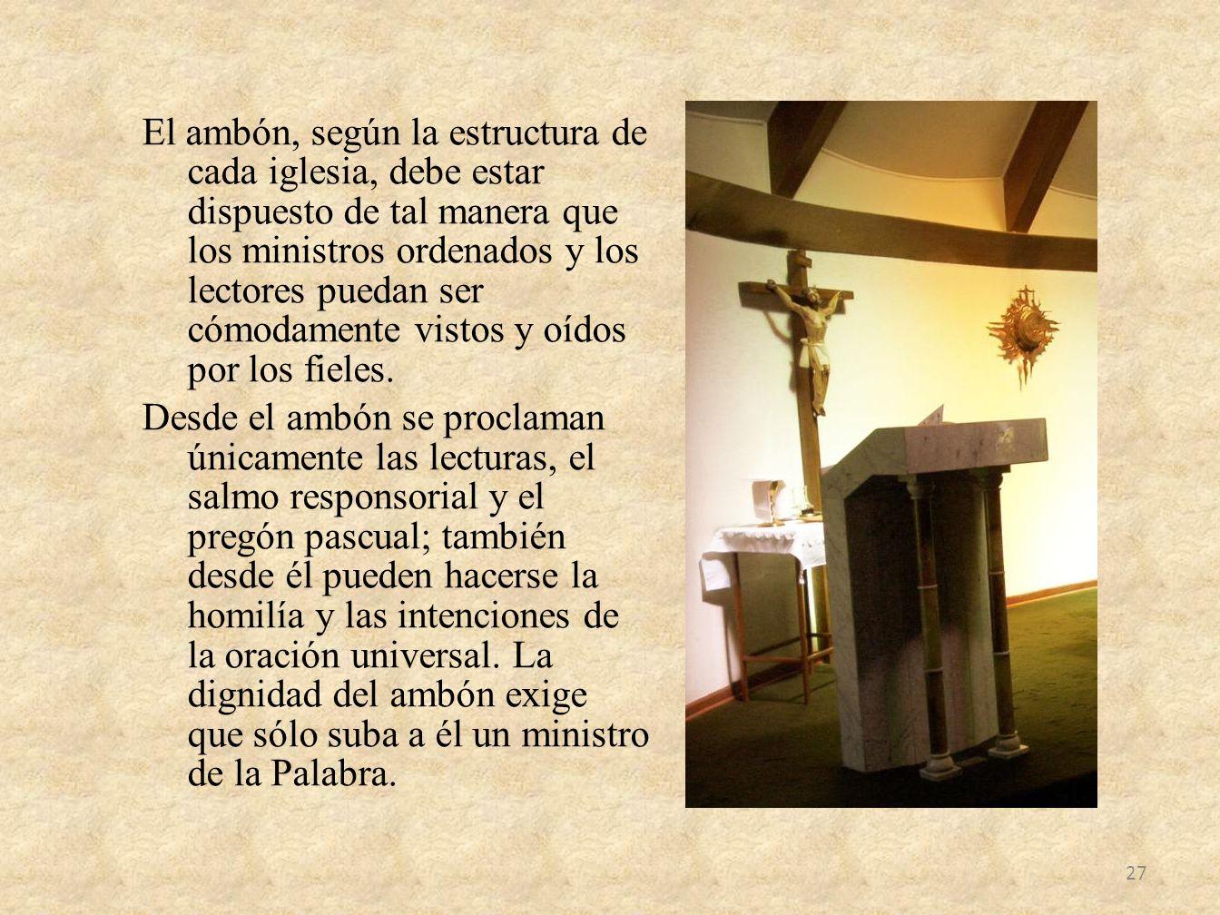 El ambón, según la estructura de cada iglesia, debe estar dispuesto de tal manera que los ministros ordenados y los lectores puedan ser cómodamente vistos y oídos por los fieles.
