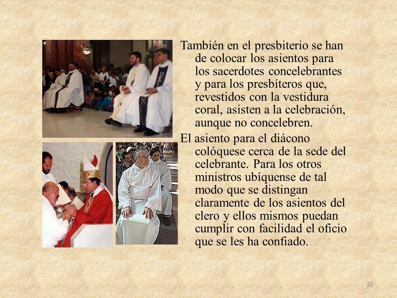 También en el presbiterio se han de colocar los asientos para los sacerdotes concelebrantes y para los presbíteros que, revestidos con la vestidura coral, asisten a la celebración, aunque no concelebren.