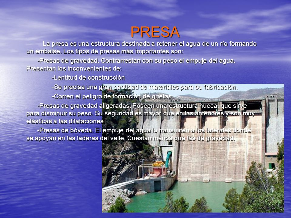 PRESA La presa es una estructura destinada a retener el agua de un río formando un embalse. Los tipos de presas más importantes son: