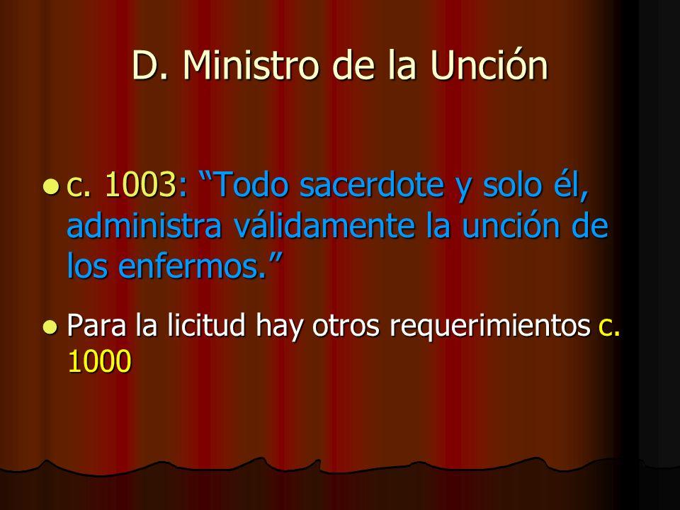 D. Ministro de la Unción c. 1003: Todo sacerdote y solo él, administra válidamente la unción de los enfermos.