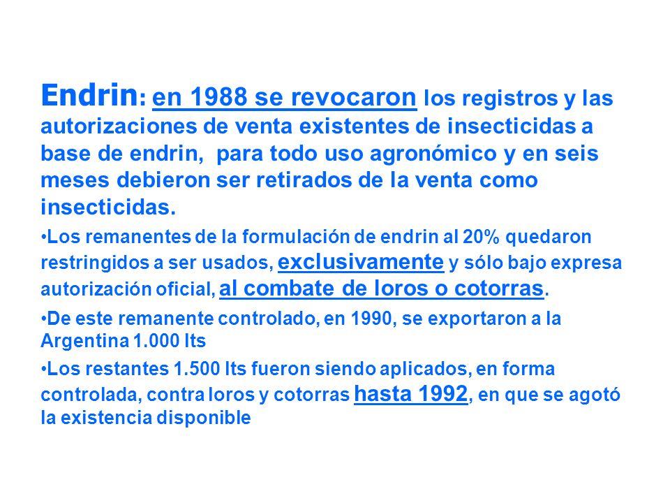 Endrin: en 1988 se revocaron los registros y las autorizaciones de venta existentes de insecticidas a base de endrin, para todo uso agronómico y en seis meses debieron ser retirados de la venta como insecticidas.