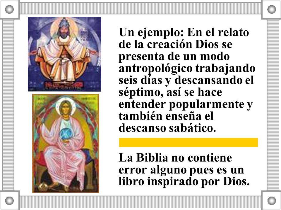 Un ejemplo: En el relato de la creación Dios se presenta de un modo antropológico trabajando seis días y descansando el séptimo, así se hace entender popularmente y también enseña el descanso sabático.