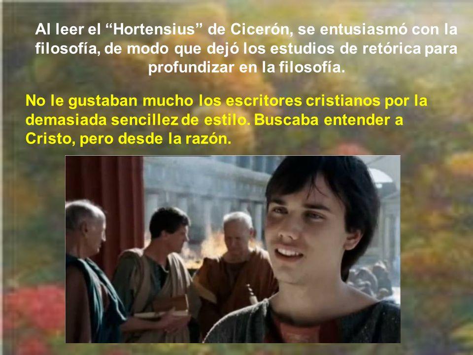 Al leer el Hortensius de Cicerón, se entusiasmó con la filosofía, de modo que dejó los estudios de retórica para profundizar en la filosofía.
