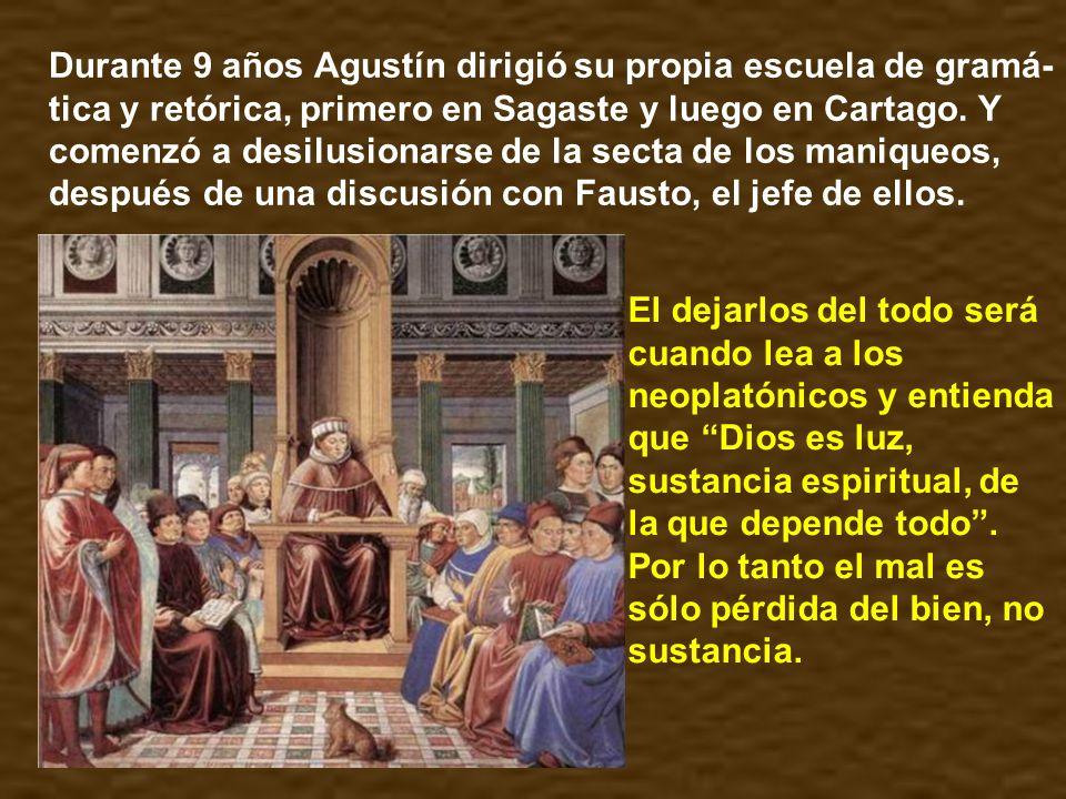 Durante 9 años Agustín dirigió su propia escuela de gramá-tica y retórica, primero en Sagaste y luego en Cartago. Y comenzó a desilusionarse de la secta de los maniqueos, después de una discusión con Fausto, el jefe de ellos.