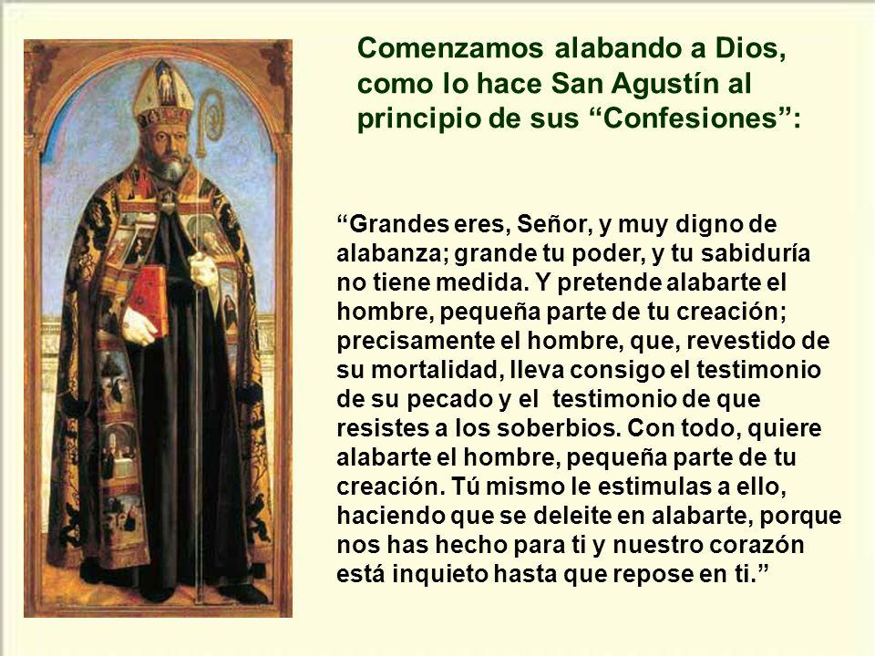 Comenzamos alabando a Dios, como lo hace San Agustín al principio de sus Confesiones :