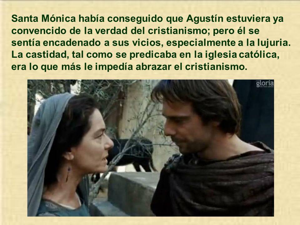 Santa Mónica había conseguido que Agustín estuviera ya convencido de la verdad del cristianismo; pero él se sentía encadenado a sus vicios, especialmente a la lujuria.