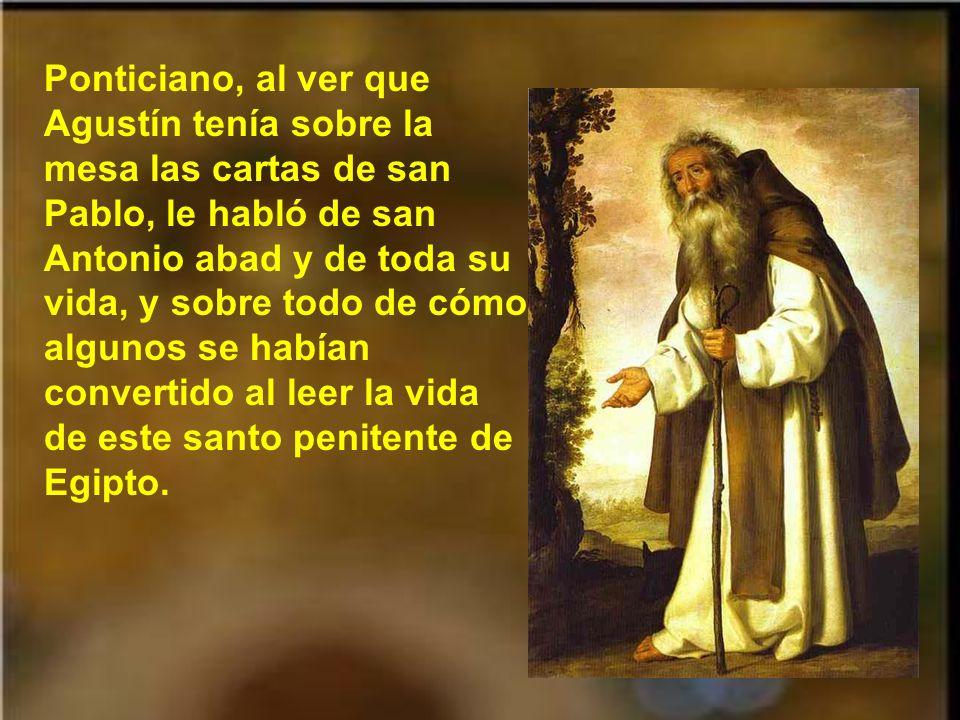 Ponticiano, al ver que Agustín tenía sobre la mesa las cartas de san Pablo, le habló de san Antonio abad y de toda su vida, y sobre todo de cómo algunos se habían convertido al leer la vida de este santo penitente de Egipto.