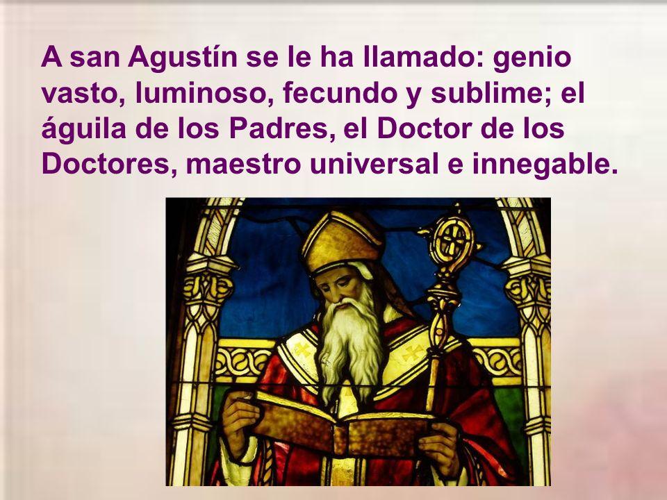 A san Agustín se le ha llamado: genio vasto, luminoso, fecundo y sublime; el águila de los Padres, el Doctor de los Doctores, maestro universal e innegable.