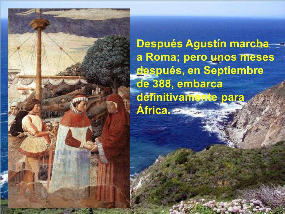 Después Agustín marcha a Roma; pero unos meses después, en Septiembre de 388, embarca definitivamente para África.
