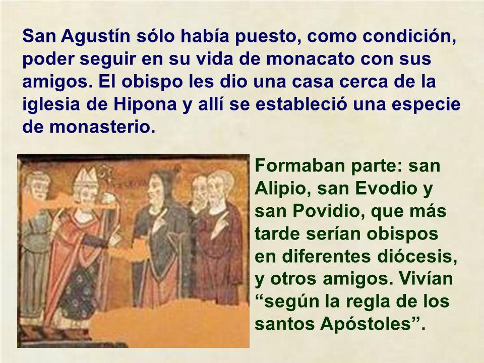 San Agustín sólo había puesto, como condición, poder seguir en su vida de monacato con sus amigos. El obispo les dio una casa cerca de la iglesia de Hipona y allí se estableció una especie de monasterio.