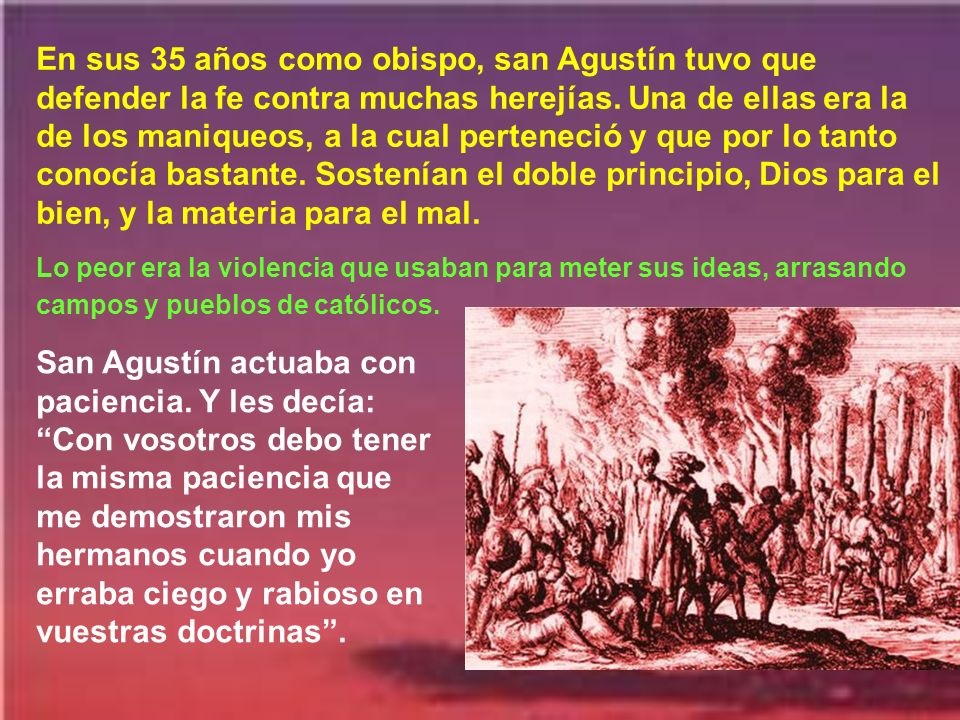 En sus 35 años como obispo, san Agustín tuvo que defender la fe contra muchas herejías. Una de ellas era la de los maniqueos, a la cual perteneció y que por lo tanto conocía bastante. Sostenían el doble principio, Dios para el bien, y la materia para el mal.