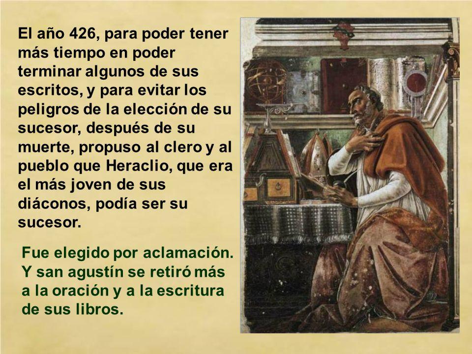 El año 426, para poder tener más tiempo en poder terminar algunos de sus escritos, y para evitar los peligros de la elección de su sucesor, después de su muerte, propuso al clero y al pueblo que Heraclio, que era el más joven de sus diáconos, podía ser su sucesor.