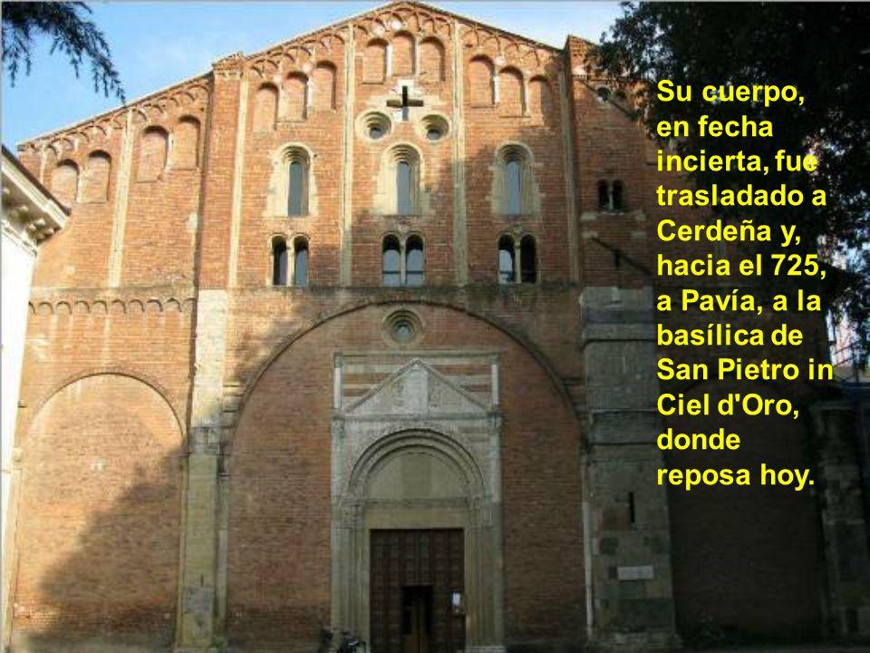 Su cuerpo, en fecha incierta, fue trasladado a Cerdeña y, hacia el 725, a Pavía, a la basílica de San Pietro in Ciel d Oro, donde reposa hoy.