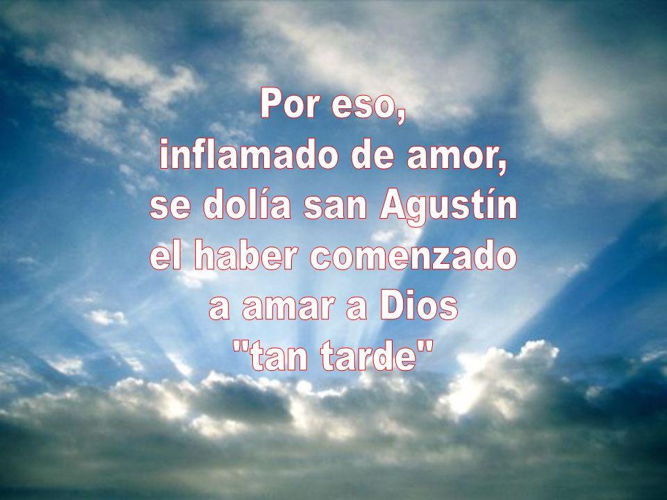 Por eso, inflamado de amor, se dolía san Agustín el haber comenzado a amar a Dios tan tarde