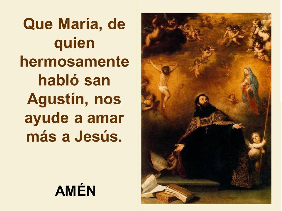 Que María, de quien hermosamente habló san Agustín, nos ayude a amar más a Jesús.