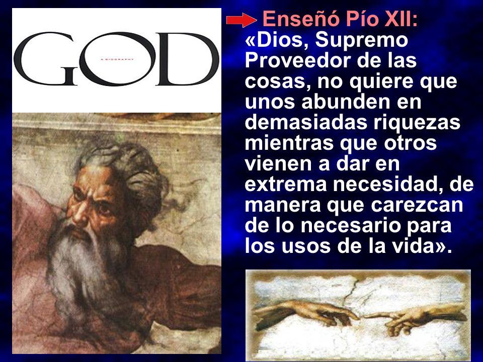Enseñó Pío XII: «Dios, Supremo Proveedor de las cosas, no quiere que unos abunden en demasiadas riquezas mientras que otros vienen a dar en extrema necesidad, de manera que carezcan de lo necesario para los usos de la vida».