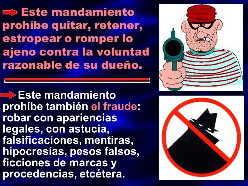 Este mandamiento prohíbe quitar, retener, estropear o romper lo ajeno contra la voluntad razonable de su dueño.