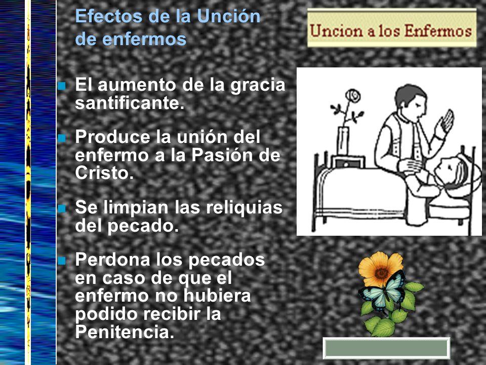 Efectos de la Unción de enfermos. El aumento de la gracia santificante. Produce la unión del enfermo a la Pasión de Cristo.