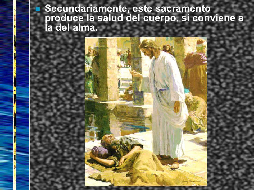 Secundariamente, este sacramento produce la salud del cuerpo, si conviene a la del alma.