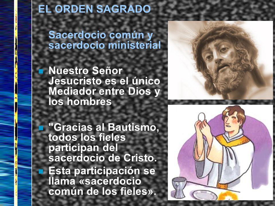 EL ORDEN SAGRADO Sacerdocio común y sacerdocio ministerial. Nuestro Señor Jesucristo es el único Mediador entre Dios y los hombres.