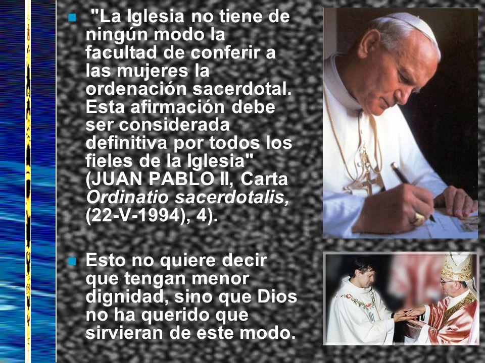 La Iglesia no tiene de ningún modo la facultad de conferir a las mujeres la ordenación sacerdotal. Esta afirmación debe ser considerada definitiva por todos los fieles de la Iglesia (JUAN PABLO II, Carta Ordinatio sacerdotalis, (22-V-1994), 4).