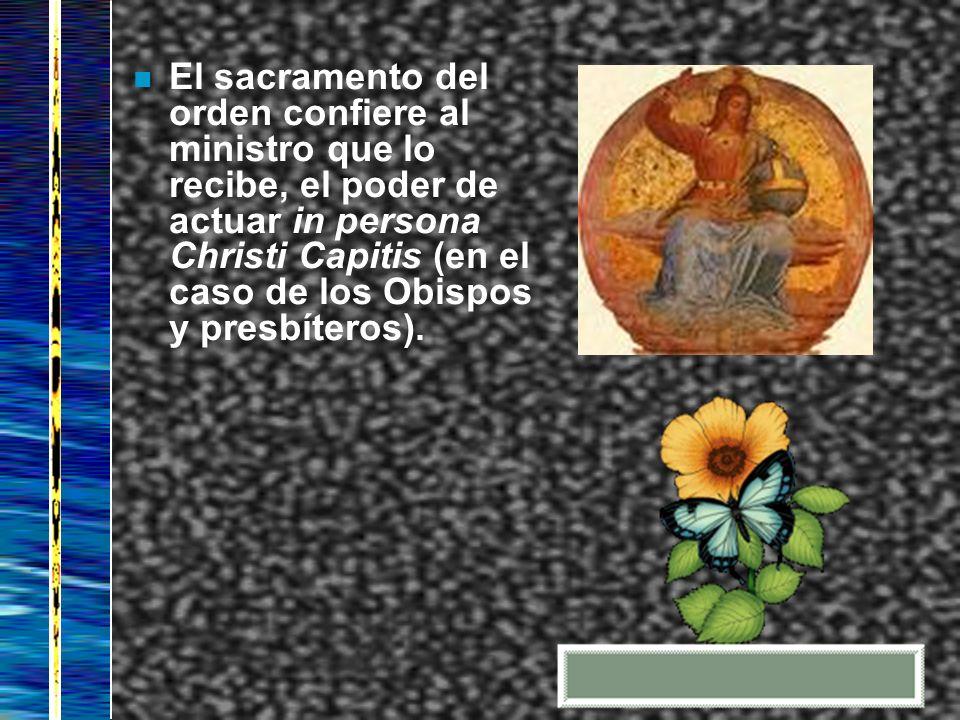 El sacramento del orden confiere al ministro que lo recibe, el poder de actuar in persona Christi Capitis (en el caso de los Obispos y presbíteros).