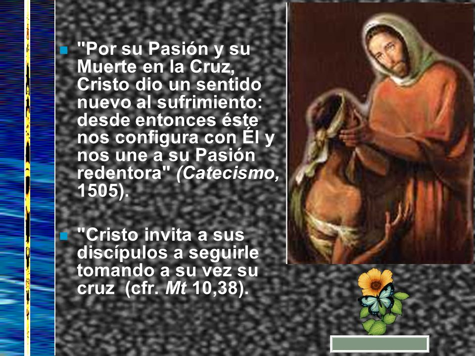 Por su Pasión y su Muerte en la Cruz, Cristo dio un sentido nuevo al sufrimiento: desde entonces éste nos configura con Él y nos une a su Pasión redentora (Catecismo, 1505).