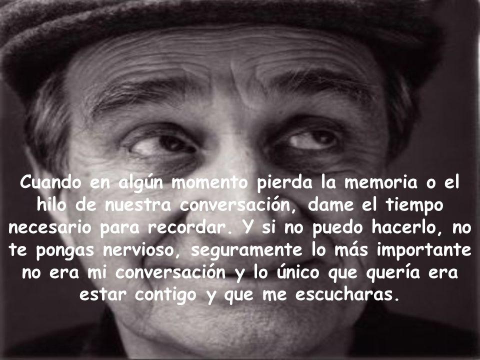 Cuando en algún momento pierda la memoria o el hilo de nuestra conversación, dame el tiempo necesario para recordar.