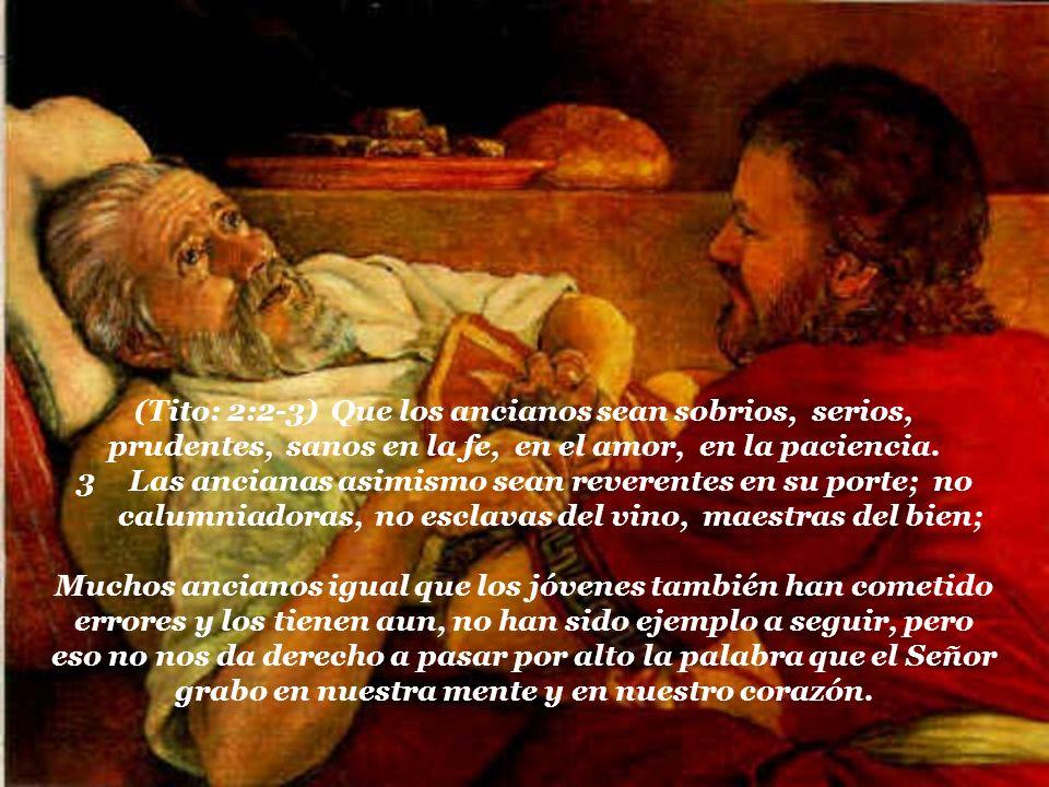 (Tito: 2:2-3) Que los ancianos sean sobrios, serios, prudentes, sanos en la fe, en el amor, en la paciencia.