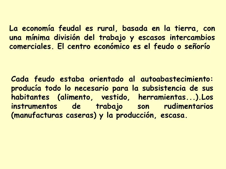 La economía feudal es rural, basada en la tierra, con una mínima división del trabajo y escasos intercambios comerciales. El centro económico es el feudo o señorío