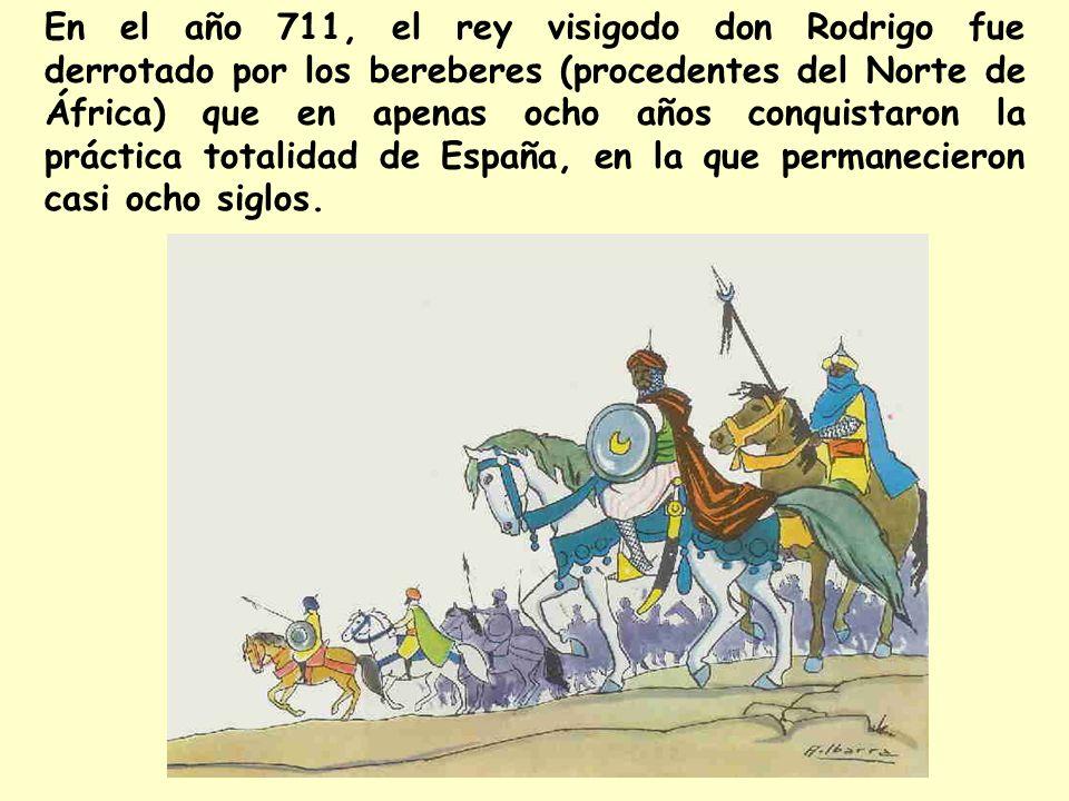 En el año 711, el rey visigodo don Rodrigo fue derrotado por los bereberes (procedentes del Norte de África) que en apenas ocho años conquistaron la práctica totalidad de España, en la que permanecieron casi ocho siglos.
