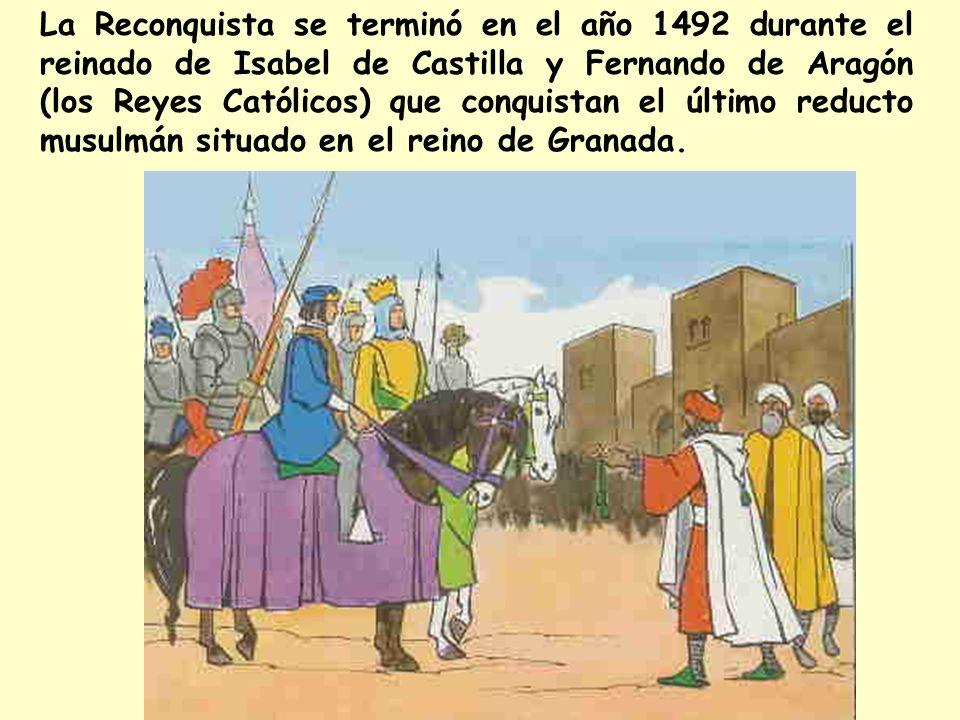 La Reconquista se terminó en el año 1492 durante el reinado de Isabel de Castilla y Fernando de Aragón (los Reyes Católicos) que conquistan el último reducto musulmán situado en el reino de Granada.