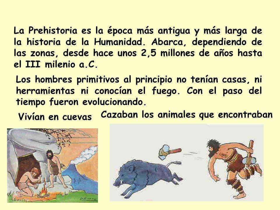 La Prehistoria es la época más antigua y más larga de la historia de la Humanidad. Abarca, dependiendo de las zonas, desde hace unos 2,5 millones de años hasta el III milenio a.C.