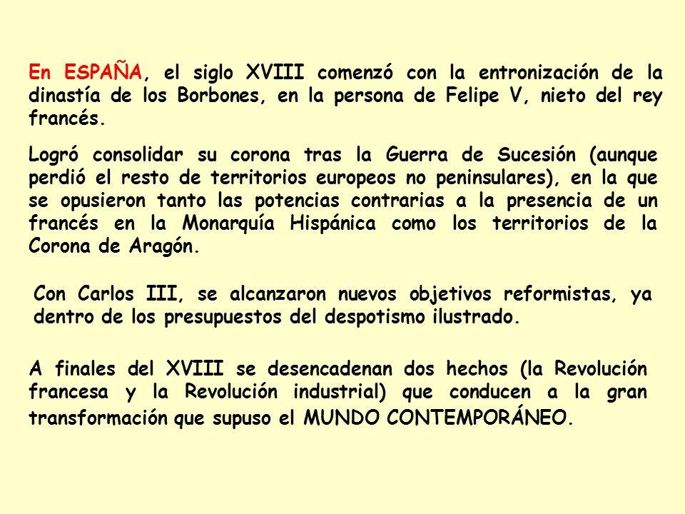 En ESPAÑA, el siglo XVIII comenzó con la entronización de la dinastía de los Borbones, en la persona de Felipe V, nieto del rey francés.