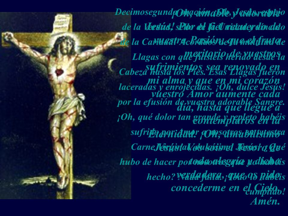 Decimosegunda oración ¡Oh, Jesús, espejo de la Verdad, sello de la Unidad y vínculo de la Caridad! Acordaos de la multitud de Llagas con que fuisteis herido desde la Cabeza hasta los Pies. Esas Llagas fueron laceradas y enrojecidas. ¡Oh, dulce Jesús! por la efusión de vuestra adorable Sangre. ¡Oh, qué dolor tan grande y repleto habéis sufrido por Amor a nosotros en vuestra Carne Virginal, dulcísimo Jesús! ¿Qué hubo de hacer por nosotros que no habéis hecho Nada falta. ¡Todo lo habéis cumplido!