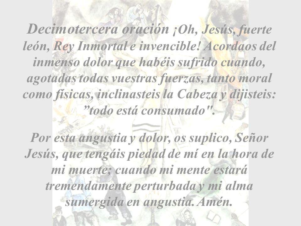 Decimotercera oración ¡Oh, Jesús, fuerte león, Rey Inmortal e invencible! Acordaos del inmenso dolor que habéis sufrido cuando, agotadas todas vuestras fuerzas, tanto moral como físicas, inclinasteis la Cabeza y dijisteis: todo está consumado .
