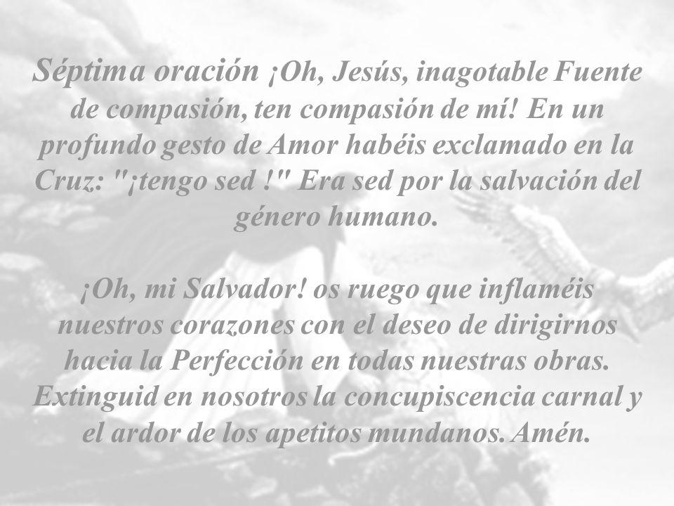 Séptima oración ¡Oh, Jesús, inagotable Fuente de compasión, ten compasión de mí! En un profundo gesto de Amor habéis exclamado en la Cruz: ¡tengo sed ! Era sed por la salvación del género humano.