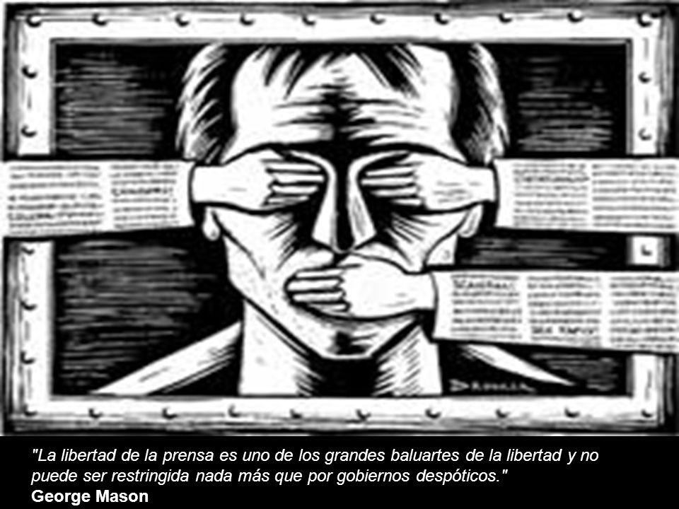 La libertad de la prensa es uno de los grandes baluartes de la libertad y no puede ser restringida nada más que por gobiernos despóticos.