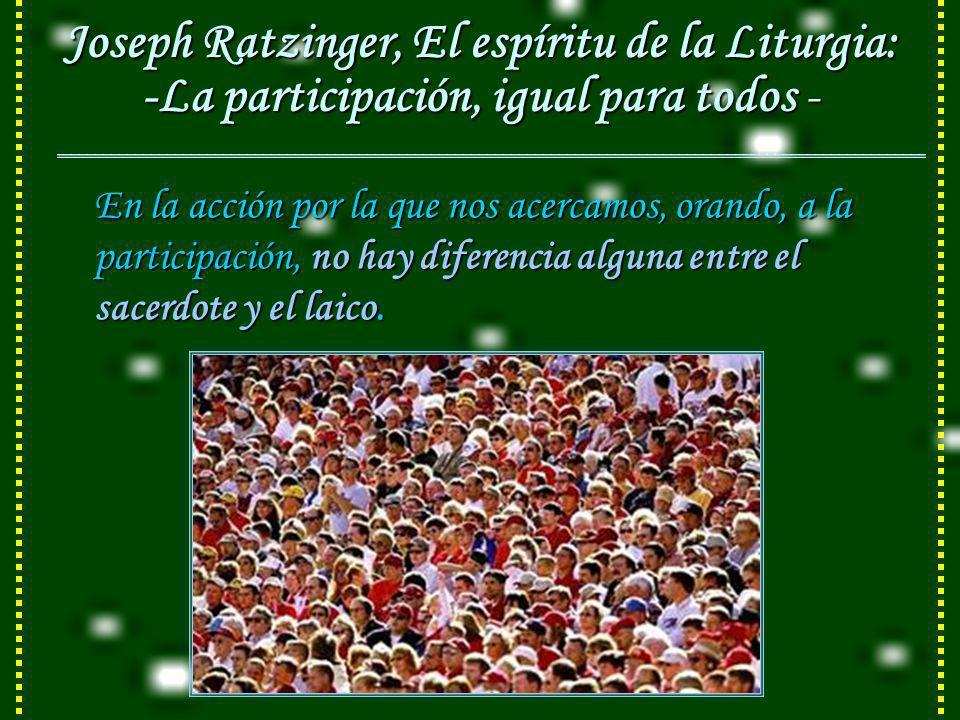 Joseph Ratzinger, El espíritu de la Liturgia: -La participación, igual para todos -