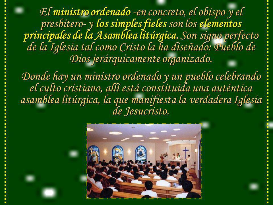 El ministro ordenado -en concreto, el obispo y el presbítero- y los simples fieles son los elementos principales de la Asamblea litúrgica. Son signo perfecto de la Iglesia tal como Cristo la ha diseñado: Pueblo de Dios jerárquicamente organizado.