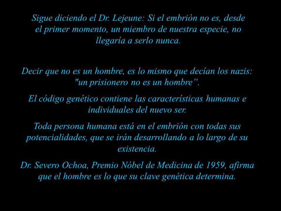 Sigue diciendo el Dr. Lejeune: Si el embrión no es, desde el primer momento, un miembro de nuestra especie, no llegaría a serlo nunca.