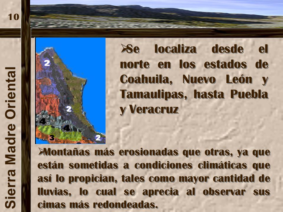 10 Se localiza desde el norte en los estados de Coahuila, Nuevo León y Tamaulipas, hasta Puebla y Veracruz.