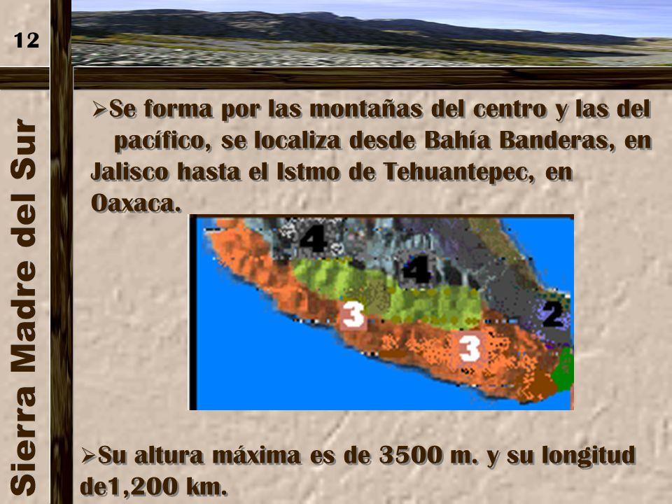 12 Se forma por las montañas del centro y las del. pacífico, se localiza desde Bahía Banderas, en Jalisco hasta el Istmo de Tehuantepec, en Oaxaca.