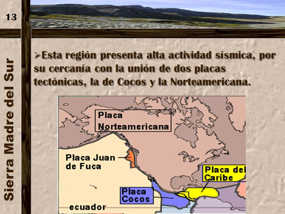 13 Esta región presenta alta actividad sísmica, por su cercanía con la unión de dos placas tectónicas, la de Cocos y la Norteamericana.