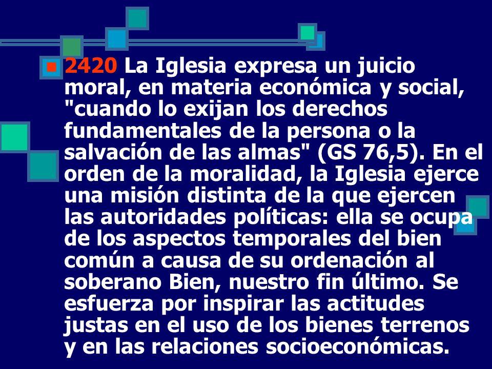 2420 La Iglesia expresa un juicio moral, en materia económica y social, cuando lo exijan los derechos fundamentales de la persona o la salvación de las almas (GS 76,5).