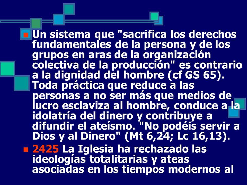 Un sistema que sacrifica los derechos fundamentales de la persona y de los grupos en aras de la organización colectiva de la producción es contrario a la dignidad del hombre (cf GS 65). Toda práctica que reduce a las personas a no ser más que medios de lucro esclaviza al hombre, conduce a la idolatría del dinero y contribuye a difundir el ateísmo. No podéis servir a Dios y al Dinero (Mt 6,24; Lc 16,13).