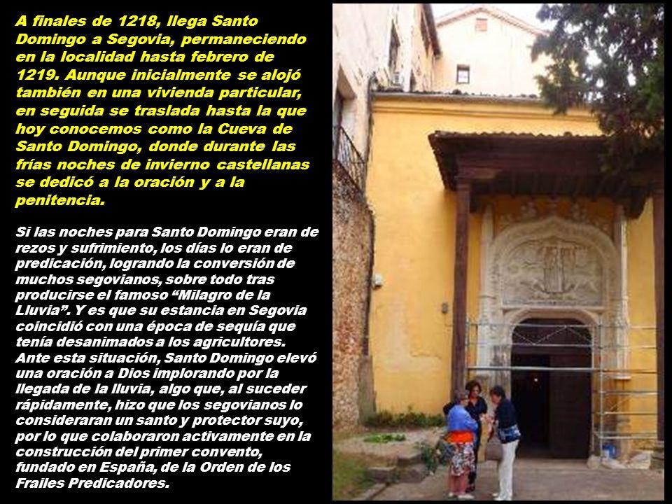 A finales de 1218, llega Santo Domingo a Segovia, permaneciendo en la localidad hasta febrero de 1219. Aunque inicialmente se alojó también en una vivienda particular, en seguida se traslada hasta la que hoy conocemos como la Cueva de Santo Domingo, donde durante las frías noches de invierno castellanas se dedicó a la oración y a la penitencia.